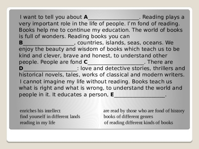 I want to tell you about A ___________________. Reading plays a very important role in the life of people. I'm fond of reading. Books help me to continue my education. The world of books is full of wonders. Reading books you can B ___________________, countries, islands, seas, oceans. We enjoy the beauty and wisdom of books which teach us to be kind and clever, brave and honest, to understand other people. People are fond C _____________________. There are D ____________________: love and detective stories, thrillers and historical novels, tales, works of classical and modern writers.  I cannot imagine my life without reading. Books teach us what is right and what is wrong, to understand the world and people in it. It educates a person, E ___________________. enriches his intellect are read by those who are fond of history  find yourself in different lands books of different genres  reading in my life of reading different kinds of books