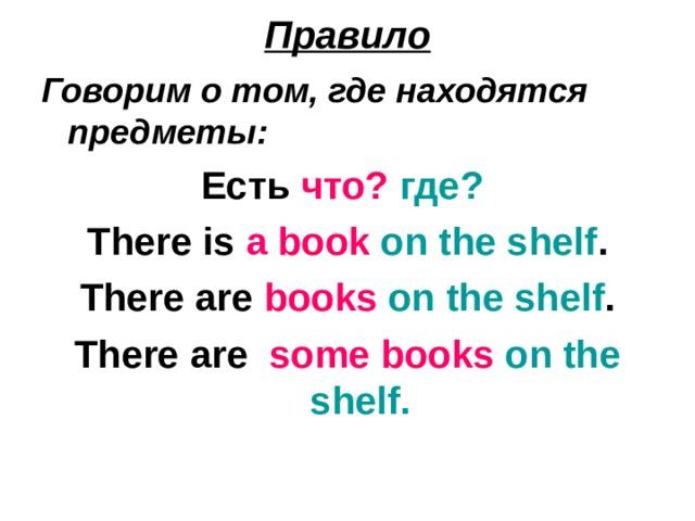 Правило Говорим о том, где находятся предметы:  Есть что?  где?  There is a book  on the shelf . There are books  on the shelf . There are some books  on the shelf.