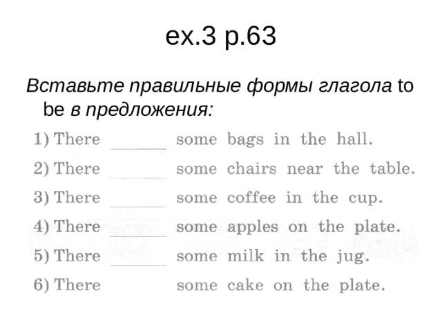 ex.3 p.63 Вставьте правильные формы глагола to  be в предложения :