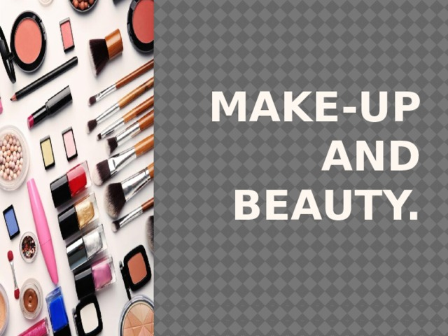 Make-up and beauty.