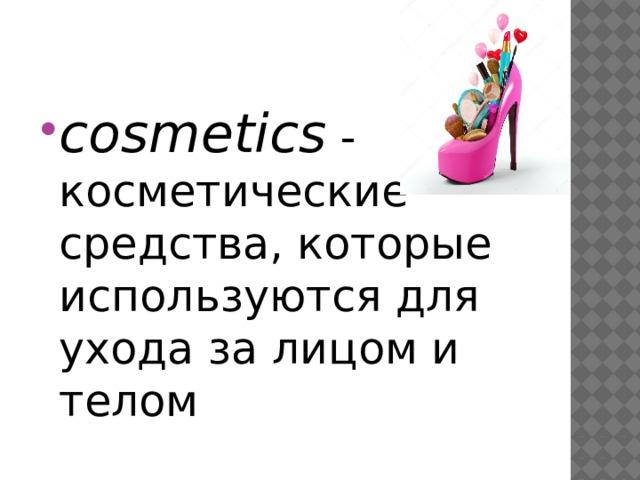 cosmetics - косметические средства, которые используются для ухода за лицом и телом