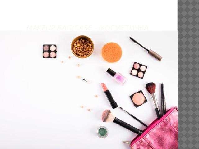 Makeup bag / сase – косметичка.