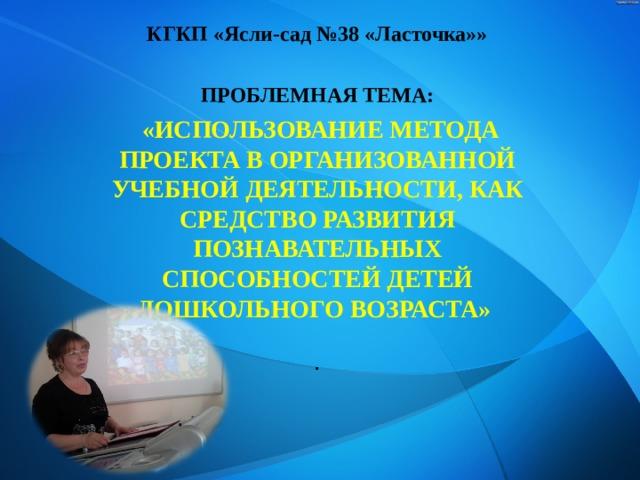 КГКП «Ясли-сад №38 «Ласточка»»  ПРОБЛЕМНАЯ ТЕМА:  «ИСПОЛЬЗОВАНИЕ МЕТОДА ПРОЕКТА В ОРГАНИЗОВАННОЙ УЧЕБНОЙ ДЕЯТЕЛЬНОСТИ, КАК СРЕДСТВО РАЗВИТИЯ ПОЗНАВАТЕЛЬНЫХ СПОСОБНОСТЕЙ ДЕТЕЙ ДОШКОЛЬНОГО ВОЗРАСТА»  .