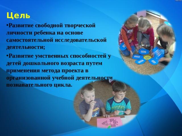 Цель Развитие свободной творческой личности ребенка на основе самостоятельной исследовательской деятельности; Развитие умственных способностей у детей дошкольного возраста путем применения метода проекта в организованной учебной деятельности познавательного цикла.