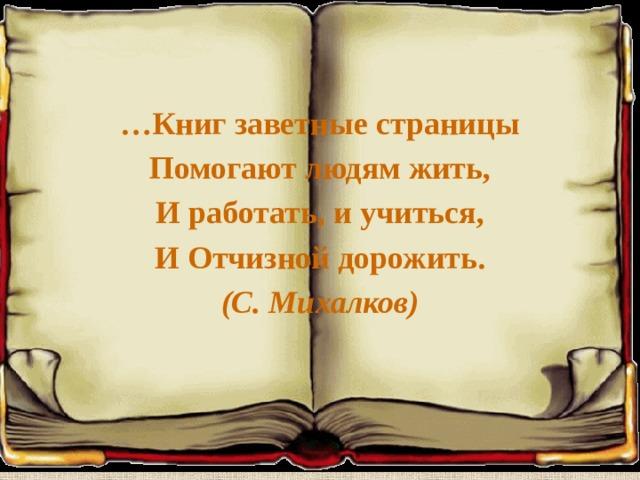 … Книг заветные страницы Помогают людям жить, И работать, и учиться, И Отчизной дорожить. (С. Михалков)