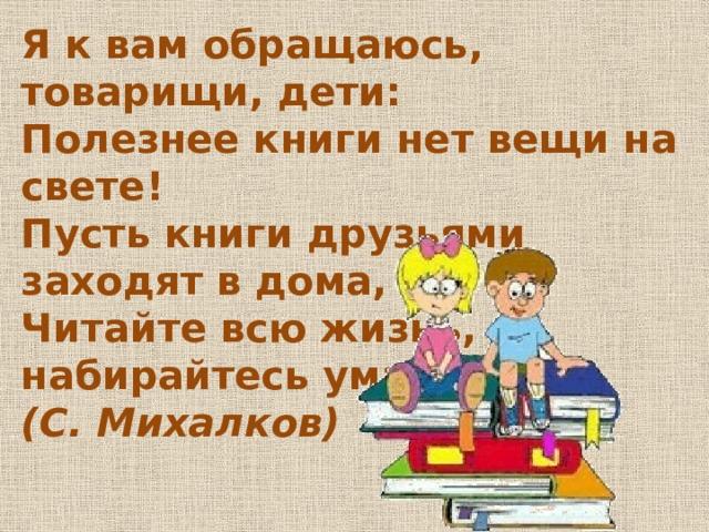 Я к вам обращаюсь, товарищи, дети:  Полезнее книги нет вещи на свете!  Пусть книги друзьями заходят в дома,  Читайте всю жизнь, набирайтесь ума!  (С.Михалков)