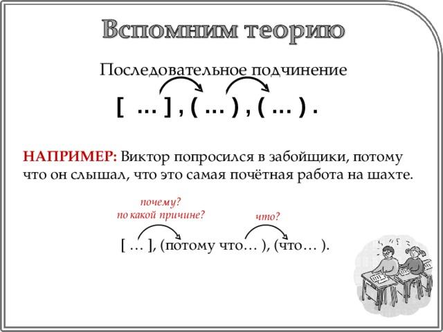 Последовательное подчинение [ … ] , ( … ) , ( … ) . НАПРИМЕР: Виктор попросился в забойщики, потому что он слышал, что это самая почётная работа на шахте. [ … ], (потому что… ), (что… ). почему? по какой причине? что?