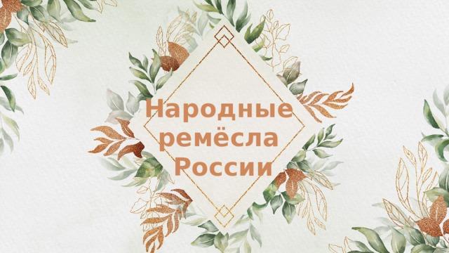 Народные   ремёсла   России