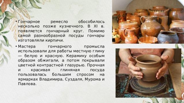 Гончарное ремесло обособилось несколько позже кузнечного. В XI в. появляется гончарный круг. Помимо самой разнообразной посуды гончары изготовляли кирпичи. Мастера гончарного промысла использовали для работы местную глину — белую и красную. Керамику особым образом обжигали, а потом покрывали цветной контрастной глазурью. Прочная и красивая глиняная посуда пользовалась большим спросом на ярмарках Владимира, Суздаля, Мурома и Павлова.