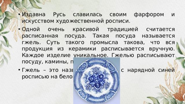 Издавна Русь славилась своим фарфором и искусством художественной росписи. Одной очень красивой традицией считается расписанная посуда. Такая посуда называется гжель. Суть такого промысла такова, что вся продукция из керамики расписывается вручную. Каждое изделие уникальное. Гжелью расписывают посуду, камины, печи. Гжель – это название фарфора с нарядной синей росписью на белом фоне.
