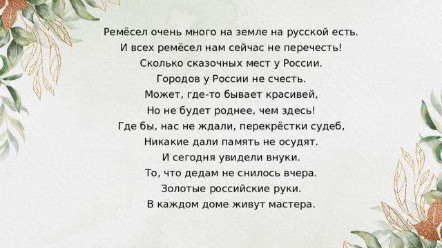 Ремёсел очень много на земле на русской есть. И всех ремёсел нам сейчас не перечесть! Сколько сказочных мест у России. Городов у России не счесть. Может, где-то бывает красивей, Но не будет роднее, чем здесь! Где бы, нас не ждали, перекрёстки судеб, Никакие дали память не осудят. И сегодня увидели внуки. То, что дедам не снилось вчера. Золотые российские руки. В каждом доме живут мастера.