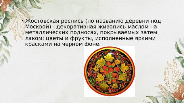 Жостовская роспись (по названию деревни под Москвой) - декоративная живопись маслом на металлических подносах, покрываемых затем лаком: цветы и фрукты, исполненные яркими красками на черном фоне.