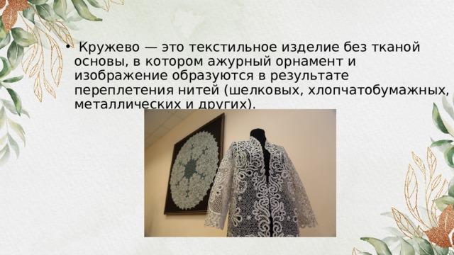 Кружево — это текстильное изделие без тканой основы, в котором ажурный орнамент и изображение образуются в результате переплетения нитей (шелковых, хлопчатобумажных, металлических и других).