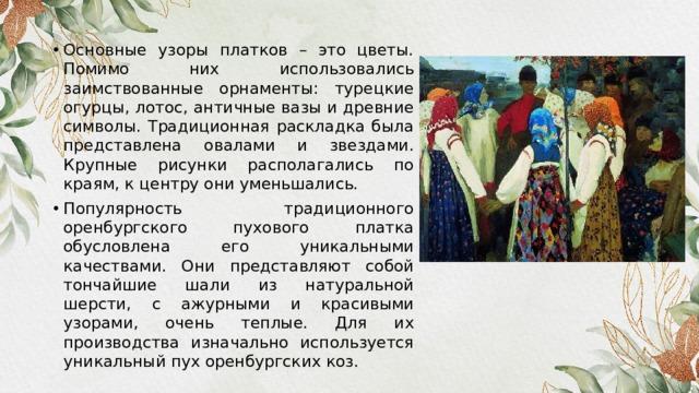 Основные узоры платков – это цветы. Помимо них использовались заимствованные орнаменты: турецкие огурцы, лотос, античные вазы и древние символы. Традиционная раскладка была представлена овалами и звездами. Крупные рисунки располагались по краям, к центру они уменьшались. Популярность традиционного оренбургского пухового платка обусловлена его уникальными качествами. Они представляют собой тончайшие шали из натуральной шерсти, с ажурными и красивыми узорами, очень теплые. Для их производства изначально используется уникальный пух оренбургских коз.