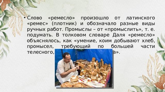 Слово «ремесло» произошло от латинского «ремес» (плотник) и обозначало разные виды ручных работ. Промыслы – от «промыслить», т. е. подумать. В толковом словаре Даля «ремесло» объяснялось, как «умение, коим добывают хлеб, промысел, требующий по большей части телесного, чем умственного труда».