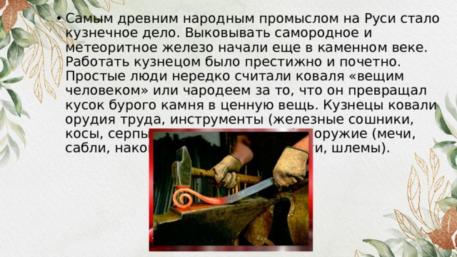 Самым древним народным промыслом на Руси стало кузнечное дело. Выковывать самородное и метеоритное железо начали еще в каменном веке. Работать кузнецом было престижно и почетно. Простые люди нередко считали коваля «вещим человеком» или чародеем за то, что он превращал кусок бурого камня в ценную вещь. Кузнецы ковали орудия труда, инструменты (железные сошники, косы, серпы, ножи, пилы, замки) и оружие (мечи, сабли, наконечники стрел, кольчуги, шлемы).