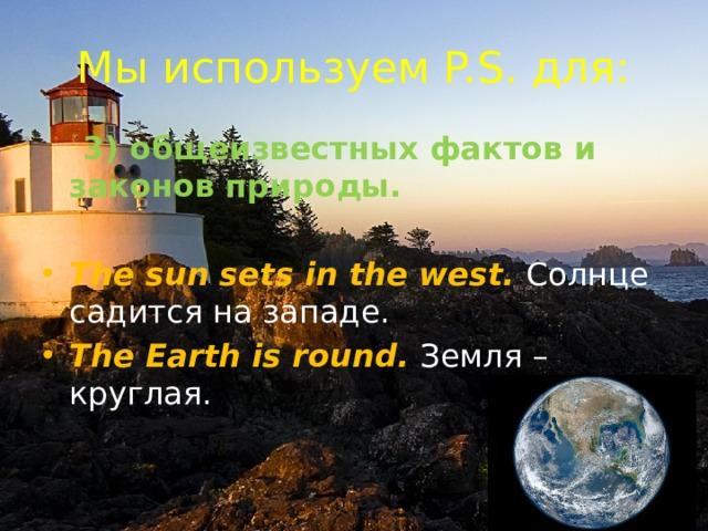 Мы используем P.S. для:  3) общеизвестных фактов и законов природы.