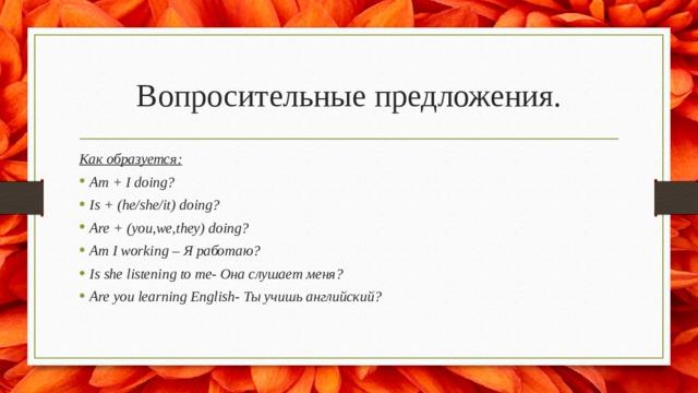 Вопросительные предложения. Как образуется: Am + I doing? Is + (he/she/it) doing? Are + (you,we,they) doing? Am I working – Я работаю? Is she listening to me- Она слушает меня? Are you learning English- Ты учишь английский?