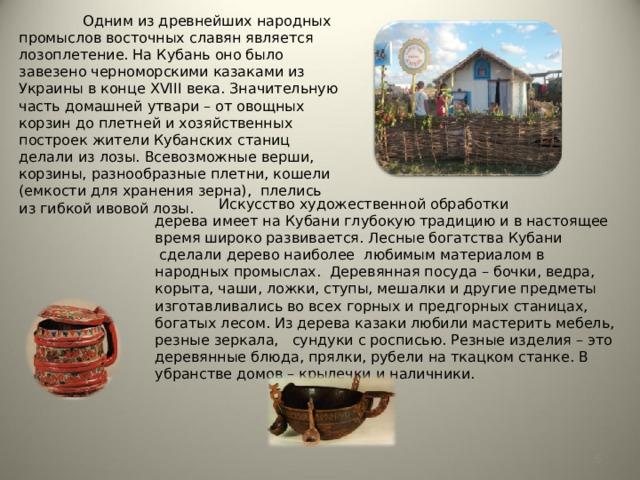 Одним из древнейших народных промыслов восточных славян является лозоплетение. На Кубань оно было завезено черноморскими казаками из Украины в конце XVIII века. Значительную часть домашней утвари – от овощных корзин до плетней и хозяйственных построек жители Кубанских станиц делали из лозы. Всевозможные верши, корзины, разнообразные плетни, кошели (емкости для хранения зерна), плелись из гибкой ивовой лозы.  Искусство художественной обработки дереваимеет на Кубани глубокую традицию и в настоящее время широко развивается. Лесные богатства Кубани сделали дерево наиболее любимым материалом в народных промыслах. Деревянная посуда – бочки, ведра, корыта, чаши, ложки, ступы, мешалки и другие предметы изготавливались во всех горных и предгорных станицах, богатых лесом. Из дерева казаки любили мастерить мебель, резные зеркала,  сундуки с росписью. Резные изделия – это деревянные блюда, прялки, рубели на ткацком станке. В убранстве домов – крылечки и наличники.