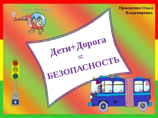 Дети+Дорога  =  БЕЗОПАСНОСТЬ Прокопенко Ольга Владимировна.