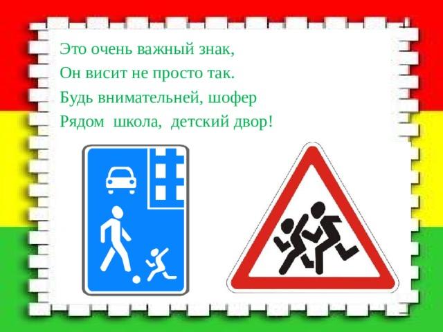 Это очень важный знак, Он висит не просто так. Будь внимательней, шофер Рядом школа, детский двор!