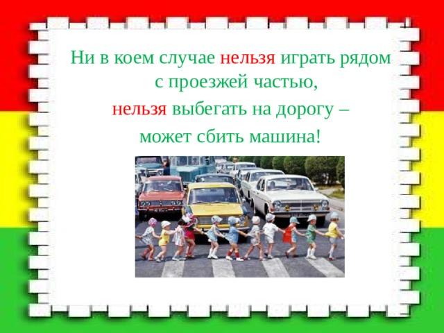 Ни в коем случае нельзя играть рядом с проезжей частью, нельзя выбегать на дорогу – может сбить машина!