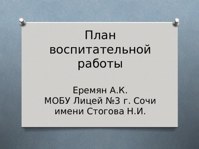 План воспитательной работы   Еремян А.К.  МОБУ Лицей №3 г. Сочи имени Стогова Н.И.