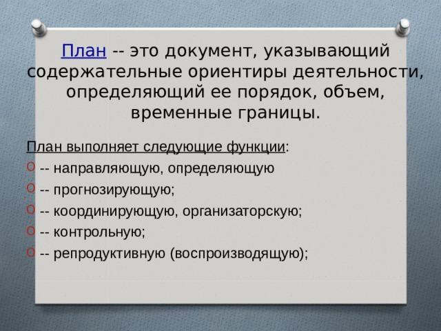 План -- это документ, указывающий содержательные ориентиры деятельности, определяющий ее порядок, объем, временные границы. План выполняет следующие функции :