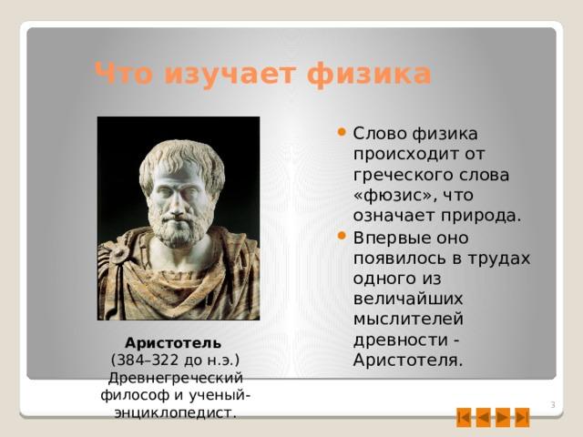 Что изучает физика Слово физика происходит от греческого слова «фюзис», что означает природа. Впервые оно появилось в трудах одного из величайших мыслителей древности - Аристотеля. Аристотель  (384–322 до н.э.) Древнегреческий философ и ученый-энциклопедист.