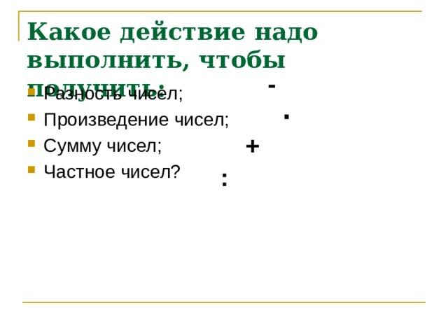 Какое действие надо выполнить, чтобы получить: - Разность чисел; Произведение чисел; Сумму чисел; Частное чисел? · + :