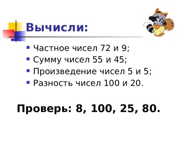 Вычисли: Частное чисел 72 и 9; Сумму чисел 55 и 45; Произведение чисел 5 и 5; Разность чисел 100 и 20. Проверь: 8, 100, 25, 80.