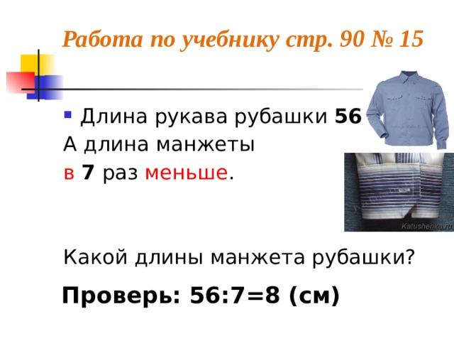 Работа по учебнику стр. 90 № 15   Длина рукава рубашки 56 см , А длина манжеты в  7 раз меньше . Какой длины манжета рубашки? Проверь: 56:7=8 (см)