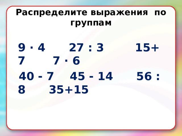 Распределите выражения по группам   9 · 4 27 : 3 15+ 7 7 · 6  40 - 7 45 - 14 56 : 8 35+15