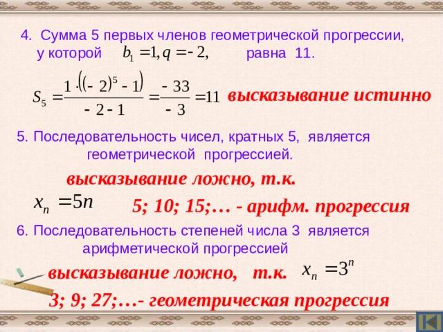 Проверь себя! 1. В арифметической прогрессии  2,4; 2,6;… разность равна 2. d = 2,6 – 2,4 = 0,2  высказывание ложно 2. В геометрической прогрессии  0,3; 0,9;… третий член равен 2,7 высказывание истинно 3. 11-ый член арифметической прогрессии, у которой равен 0,2 высказывание ложно