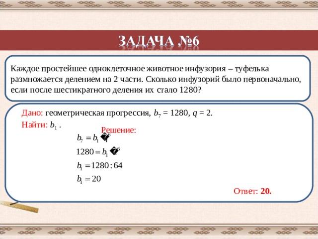 Каждое простейшее одноклеточное животное инфузория  –  туфелька размножается делением на 2 части. Сколько инфузорий было первоначально, если после шестикратного деления их стало 1280?