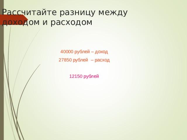 Рассчитайте разницу между доходом и расходом 40000 рублей – доход 27850 рублей – расход 12150 рублей