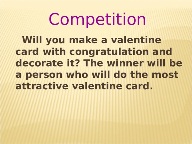 Competition  Will you make a valentine card with congratulation and decorate it? The winner will be a person who will do the most attractive valentine card.