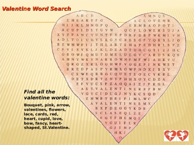 Valentine Word Search Find all the valentine words: Bouquet, pink, arrow, valentines, flowers, lace, cards, red, heart, cupid, love, bow, fancy, heart-shaped, St.Valentine.