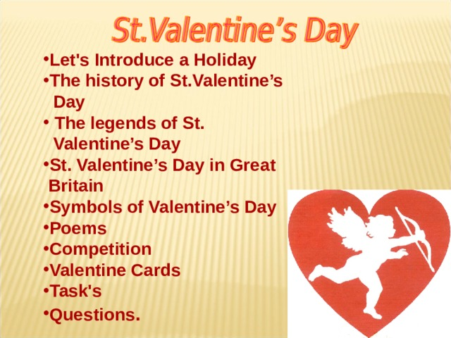 Let's Introduce a Holiday The history of St.Valentine's  Day  The legends of St.  Valentine's Day St. Valentine's Day in Great  Britain Symbols o f Valentine's Day Poems Competition Valentine Cards Task's Questions .