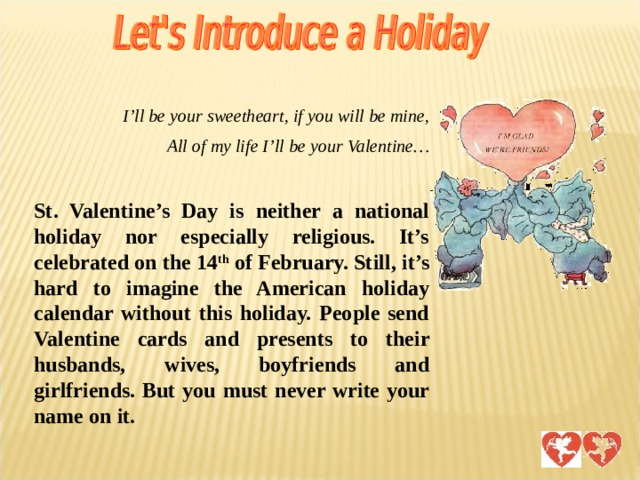 I'll be your sweetheart, if you will be mine, All of my life I'll be your Valentine…  St. Valentine's Day is neither a national holiday nor especially religious. It's celebrated on the 14 th of February. Still, it's hard to imagine the American holiday calendar without this holiday. People send Valentine cards and presents to their husbands, wives, boyfriends and girlfriends. But you must never write your name on it. Раздел «Знакомство с праздником День Св. Валентина». Содержит краткое описание исторических фактов появления праздника в англо-говорящих странах.