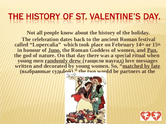 """Not all people know about the history of the holiday.  The celebration dates back to the ancient Roman festival called """"Lupercalia"""" which took place on February 14 th or 15 th in honour of Juno , the Roman Goddess of women, and Pan , the god of nature. On that day there was a special ritual when young men randomly drew  (тащили наугад ) love messages written and decorated by young women. So, """" matched by fate  (выбранные судьбой) ,"""" the two would be partners at the festival."""