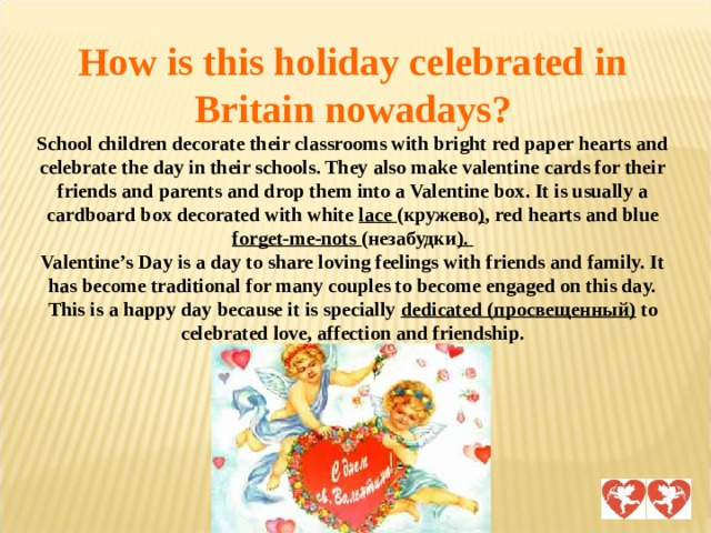 How is this holiday celebrated in Britain nowadays?  School children decorate their classrooms with bright red paper hearts and celebrate the day in their schools. They also make valentine cards for their friends and parents and drop them into a Valentine box. It is usually a cardboard box decorated with white lace (кружево ) , red hearts and blue forget-me-nots (незабудки ).  Valentine's Day is a day to share loving feelings with friends and family. It has become traditional for many couples to become engaged on this day. This is a happy day because it is specially dedicated (просвещенный) to celebrated love, affection and friendship.