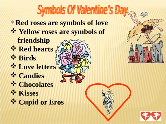 Red roses are symbols of love  Yellow roses are symbols of  friendship  Red hearts  Birds  Love letters  Candies  Chocolates  Kisses  Cupid or Eros