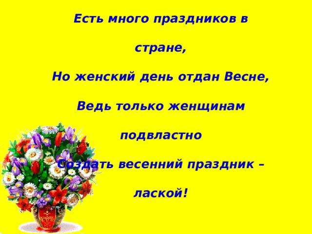 Есть много праздников в стране,  Но женский день отдан Весне,  Ведь только женщинам подвластно  Создать весенний праздник – лаской!