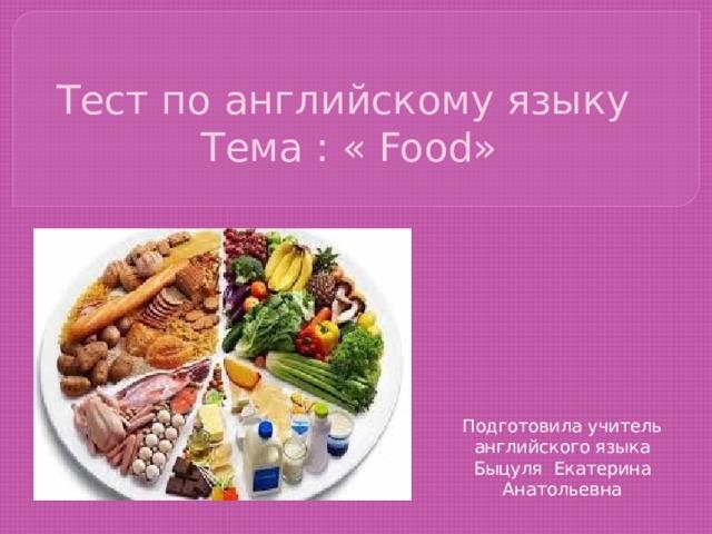 Тест по английскому языку  Тема : « Food» Подготовила учитель английского языка Быцуля Екатерина Анатольевна