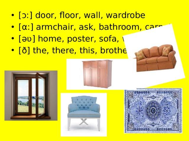[ɔ:] door, floor, wall, wardrobe [α:] armchair, ask, bathroom, carpet [əʋ] home, poster, sofa, window [ð] the, there, this, brother
