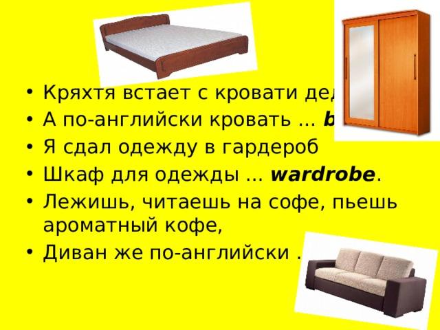 Кряхтя встает с кровати дед. А по-английски кровать ... bed Я сдал одежду в гардероб Шкаф для одежды ... wardrobe . Лежишь, читаешь на софе, пьешь ароматный кофе, Диван же по-английски ... sofa