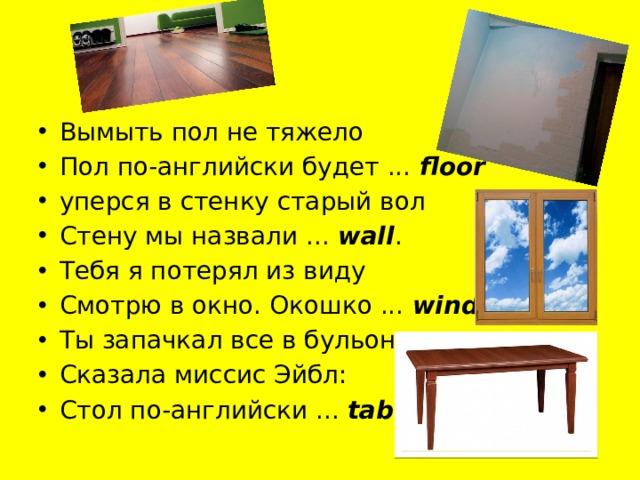 Вымыть пол не тяжело Пол по-английски будет ... floor уперся в стенку старый вол Стену мы назвали ... wall . Тебя я потерял из виду Смотрю в окно. Окошко ... window Ты запачкал все в бульоне -  Сказала миссис Эйбл: Стол по-английски ... table