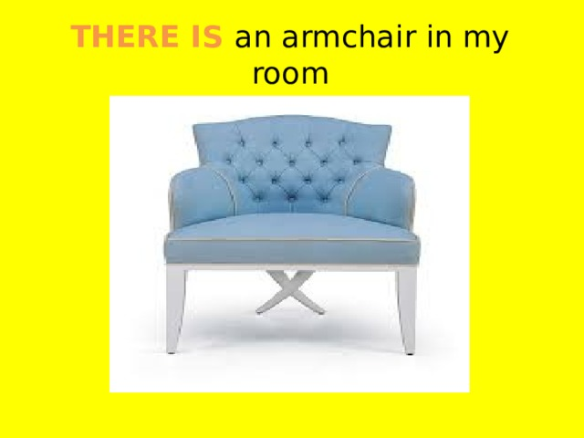 THERE IS an armchair in my room