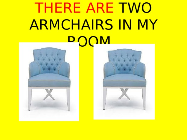 THERE ARE TWO ARMCHAIRS IN MY ROOM.